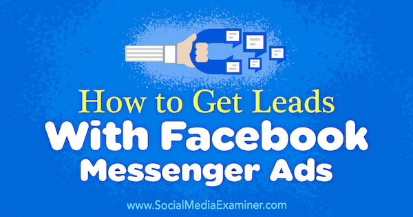 How to Get Leads With Facebook Messenger Ads